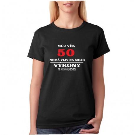 Můj věk 50 nemá vliv na moje výkony, na požádání předvedu. - Dámské tričko k narozeninám