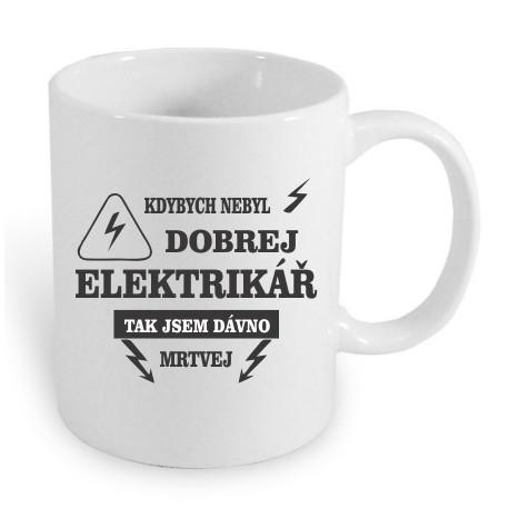 Kdybych nebyl dobrej elektrikář, tak jsem davno mrtvej. Dárkový hrnek pro elektro obory.