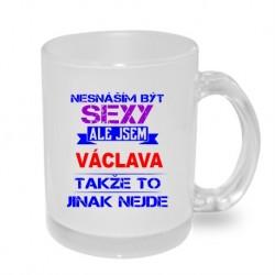 Dárkový hrníček pro ženu s jménem Václava. Nesnáším být sexy, ale jsem Václava, takže to jinak nejde.