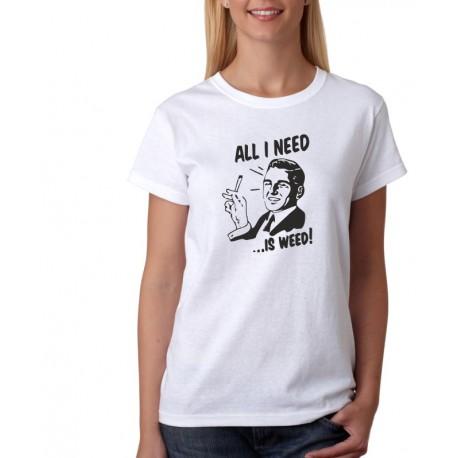 All I need is weed - Dámské Tričko s vtipným potiskem